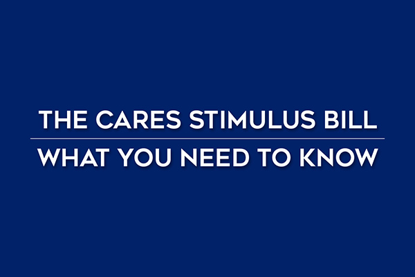 THE CARES STIMULUS BILL                                                                                                                WHAT YOU NEED TO KNOW