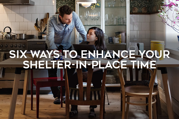 Six Ways to Enhance Your Shelter-in-Place Time
